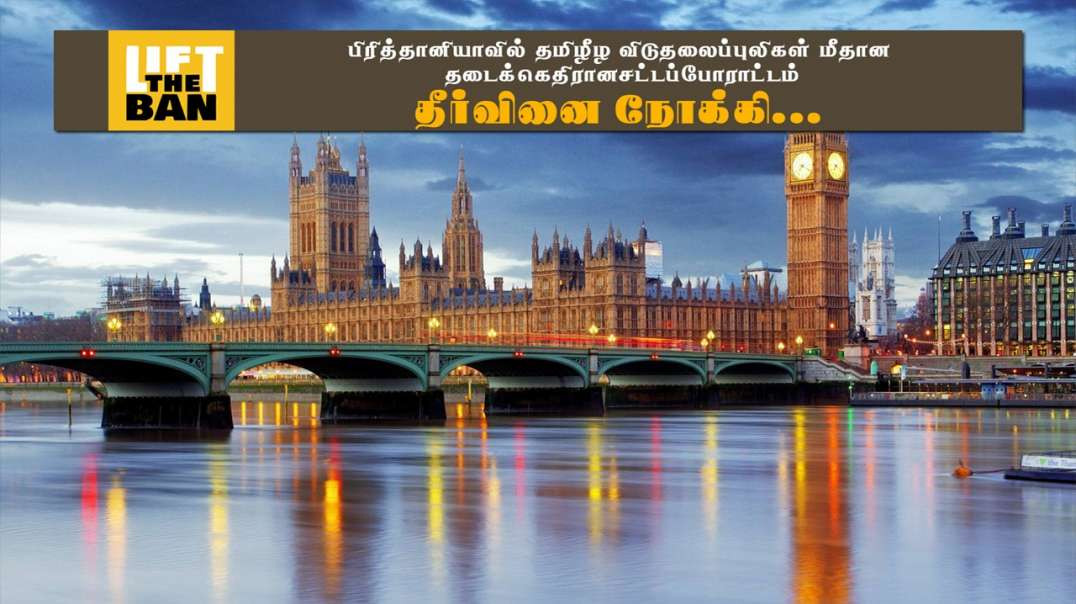 Lift the Ban on LTTE - UK. விடுதலைப்புலிகள் மீதான தடைக்கு எதிரான சட்டப்போராட்டம் - தீர்வினை நோக்கி..